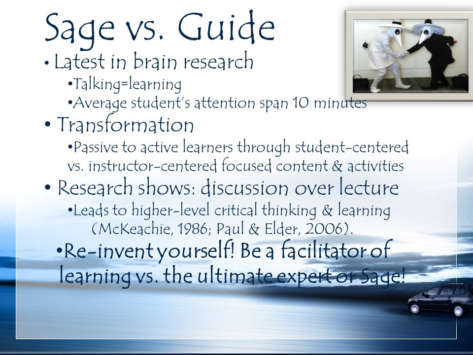 Sage vs. Guide Latest in brain research Talking=learning Average student's attention span 10 minutes Transformation Passive to active learners through
