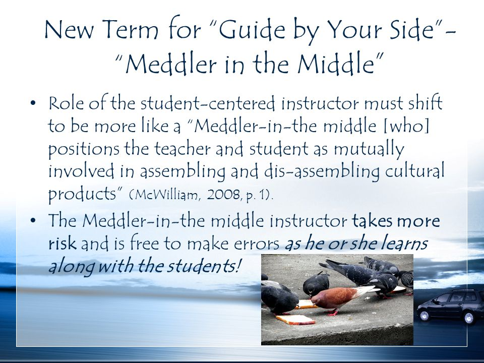 "New Term for ""Guide by Your Side""- ""Meddler in the Middle "" Role of the student-centered instructor must shift to be more like a ""Meddler-in-the middl"