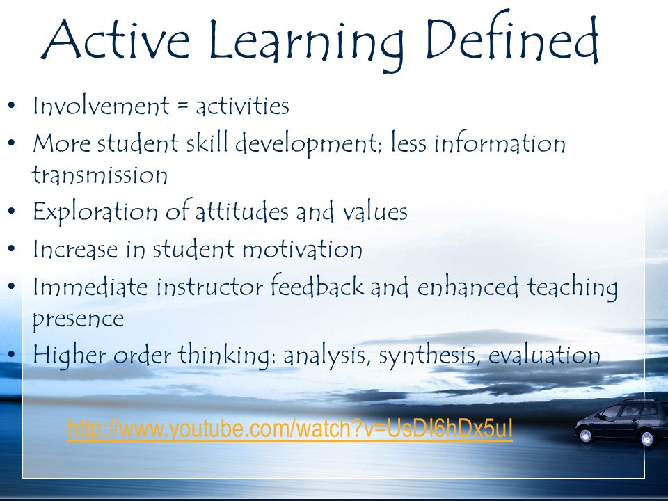 Active Learning Defined Involvement = activities More student skill development; less information transmission Exploration of attitudes and values Increase in student motivation Immediate instructor feedback and enhanced teaching presence Higher order thinking: analysis, synthesis, evaluation http://www.youtube.com/watch?v=UsDI6hDx5uI