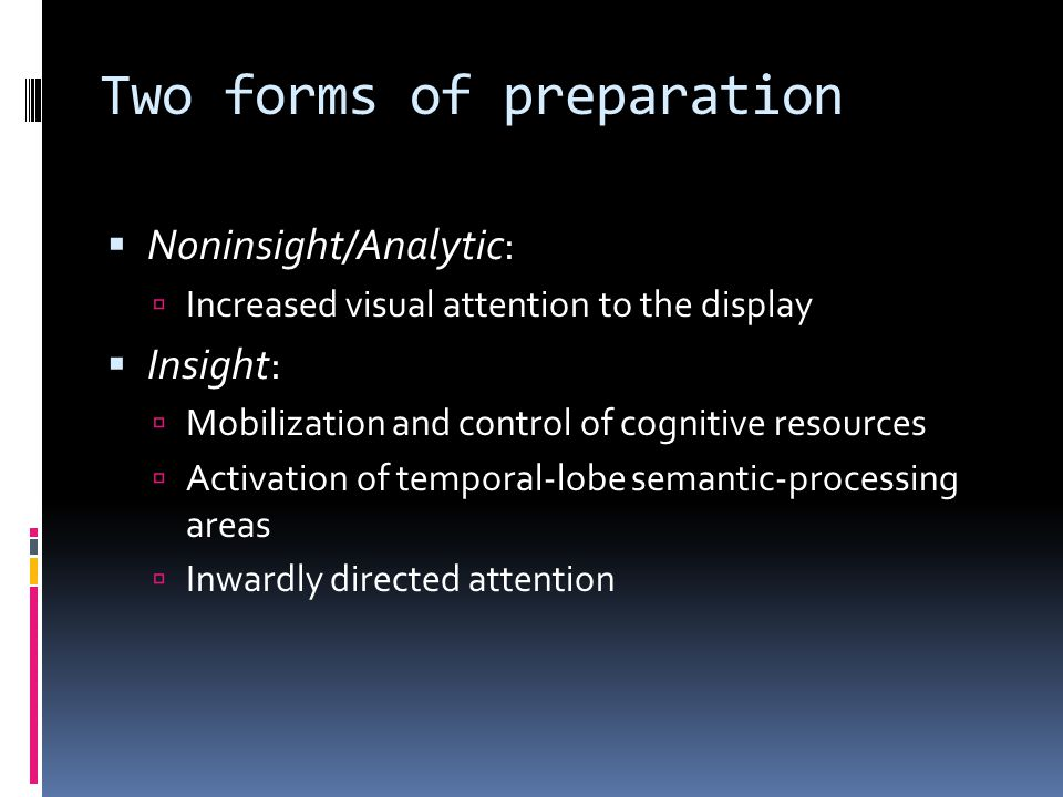 Two forms of preparation  Noninsight/Analytic:  Increased visual attention to the display  Insight:  Mobilization and control of cognitive resources  Activation of temporal-lobe semantic-processing areas  Inwardly directed attention