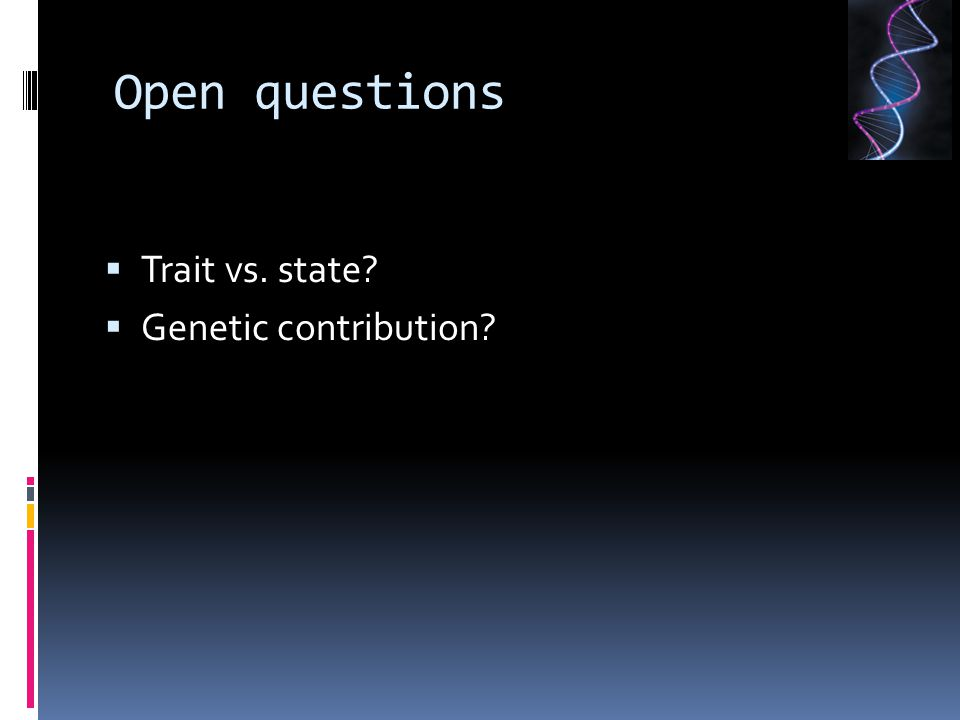 Open questions  Trait vs. state?  Genetic contribution?