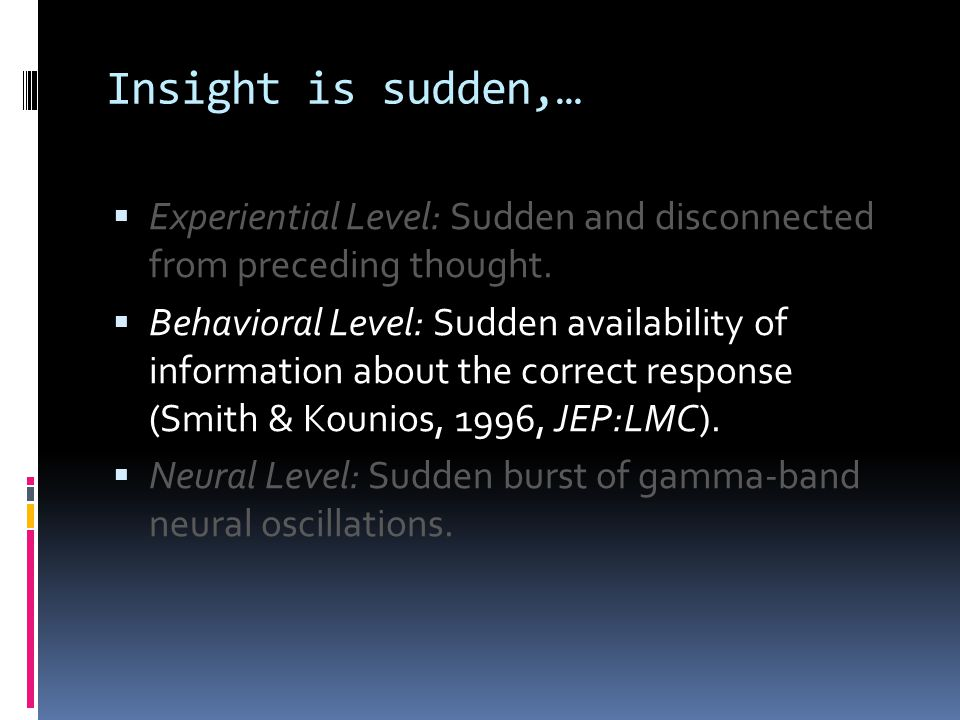 Insight is sudden,…  Experiential Level: Sudden and disconnected from preceding thought.