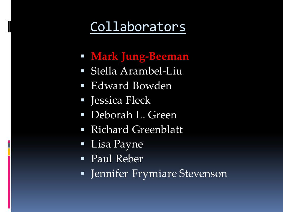 Collaborators  Mark Jung-Beeman  Stella Arambel-Liu  Edward Bowden  Jessica Fleck  Deborah L. Green  Richard Greenblatt  Lisa Payne  Paul Rebe