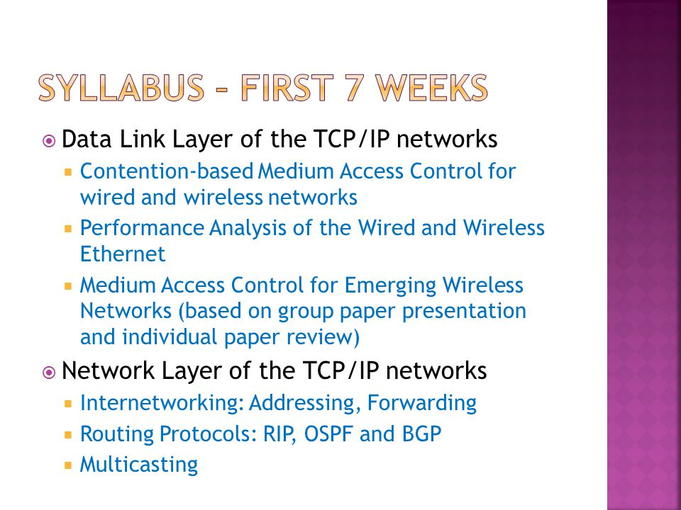  Data Link Layer of the TCP/IP networks  Contention-based Medium Access Control for wired and wireless networks  Performance Analysis of the Wired and Wireless Ethernet  Medium Access Control for Emerging Wireless Networks (based on group paper presentation and individual paper review)  Network Layer of the TCP/IP networks  Internetworking: Addressing, Forwarding  Routing Protocols: RIP, OSPF and BGP  Multicasting
