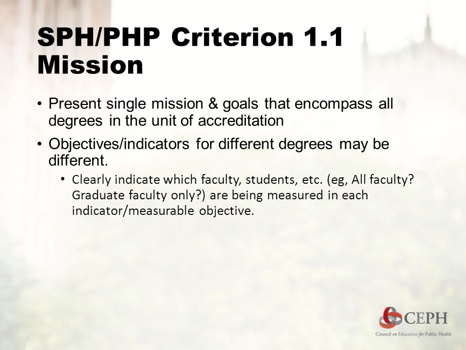 SPH/PHP Criterion 1.1 Mission Present single mission & goals that encompass all degrees in the unit of accreditation Objectives/indicators for different degrees may be different.