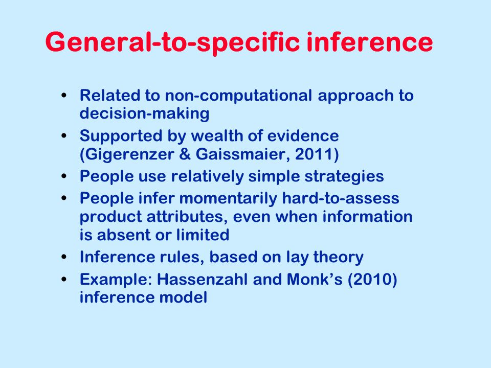 General-to-specific inference Related to non-computational approach to decision-making Supported by wealth of evidence (Gigerenzer & Gaissmaier, 2011) People use relatively simple strategies People infer momentarily hard-to-assess product attributes, even when information is absent or limited Inference rules, based on lay theory Example: Hassenzahl and Monk's (2010) inference model