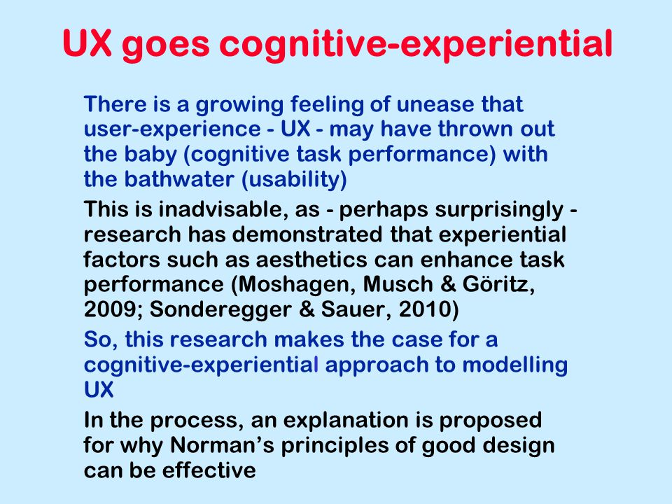 UX goes cognitive-experiential There is a growing feeling of unease that user-experience - UX - may have thrown out the baby (cognitive task performance) with the bathwater (usability) This is inadvisable, as - perhaps surprisingly - research has demonstrated that experiential factors such as aesthetics can enhance task performance (Moshagen, Musch & Göritz, 2009; Sonderegger & Sauer, 2010) So, this research makes the case for a cognitive-experiential approach to modelling UX In the process, an explanation is proposed for why Norman's principles of good design can be effective