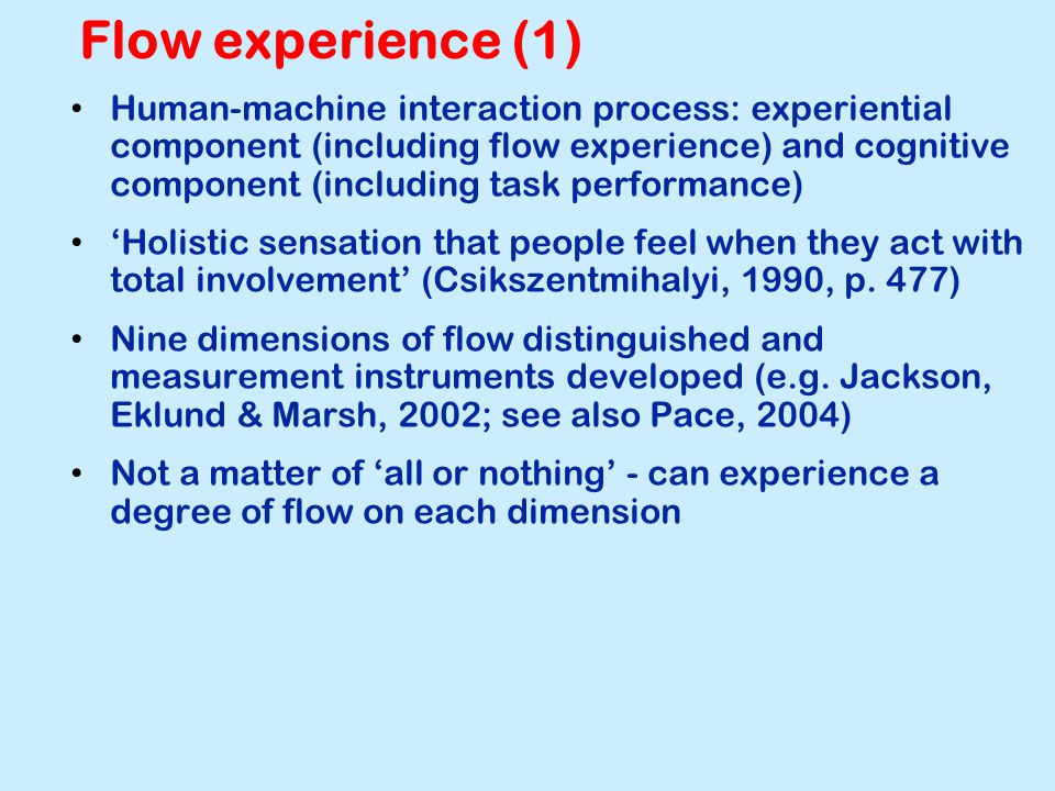 Flow experience (1) Human-machine interaction process: experiential component (including flow experience) and cognitive component (including task performance) 'Holistic sensation that people feel when they act with total involvement' (Csikszentmihalyi, 1990, p.