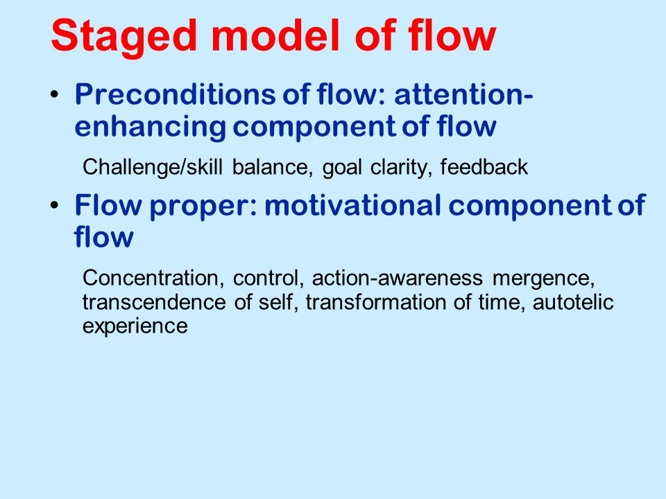 Staged model of flow Preconditions of flow: attention- enhancing component of flow Challenge/skill balance, goal clarity, feedback Flow proper: motivational component of flow Concentration, control, action-awareness mergence, transcendence of self, transformation of time, autotelic experience