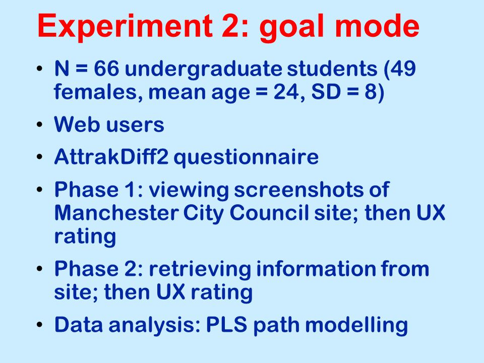 Experiment 2: goal mode N = 66 undergraduate students (49 females, mean age = 24, SD = 8) Web users AttrakDiff2 questionnaire Phase 1: viewing screenshots of Manchester City Council site; then UX rating Phase 2: retrieving information from site; then UX rating Data analysis: PLS path modelling