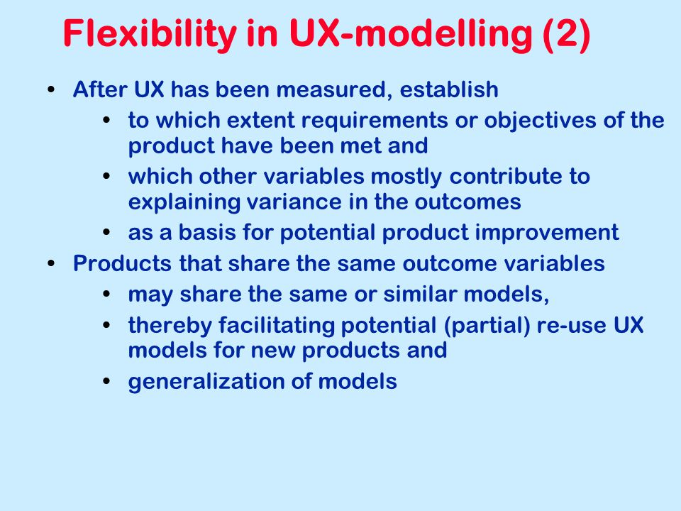 Flexibility in UX-modelling (2) After UX has been measured, establish to which extent requirements or objectives of the product have been met and whic
