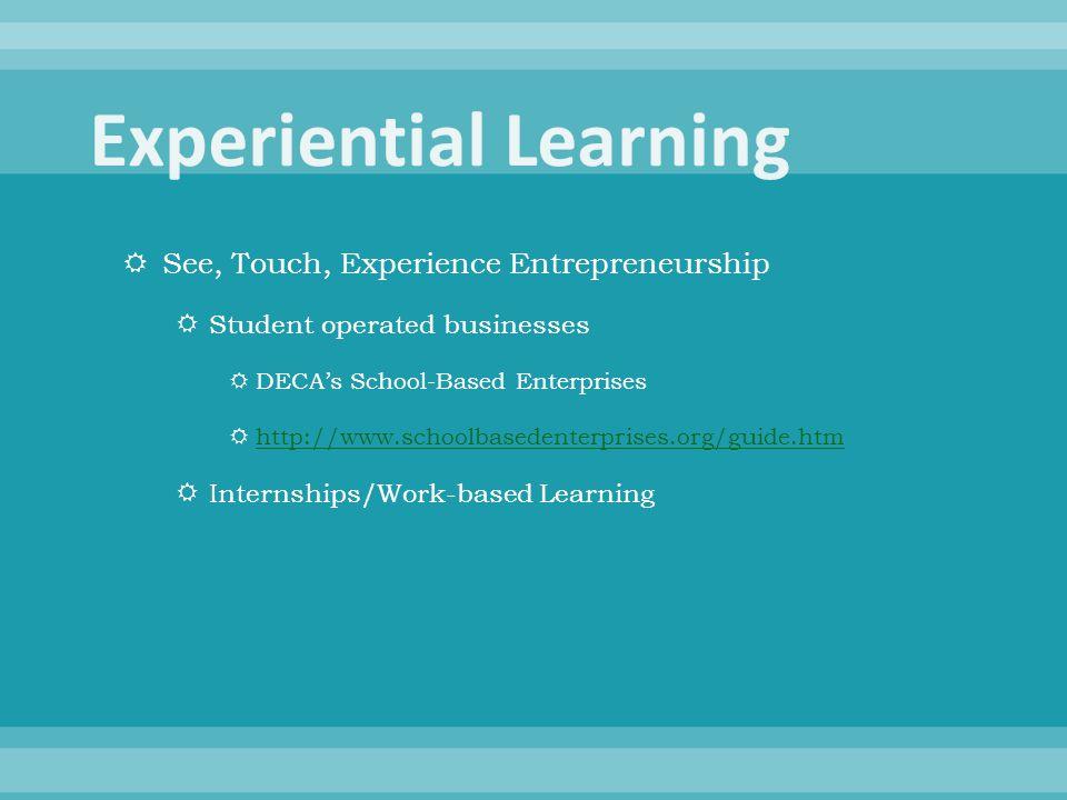  See, Touch, Experience Entrepreneurship  Student operated businesses  DECA's School-Based Enterprises  http://www.schoolbasedenterprises.org/guide.htm http://www.schoolbasedenterprises.org/guide.htm  Internships/Work-based Learning