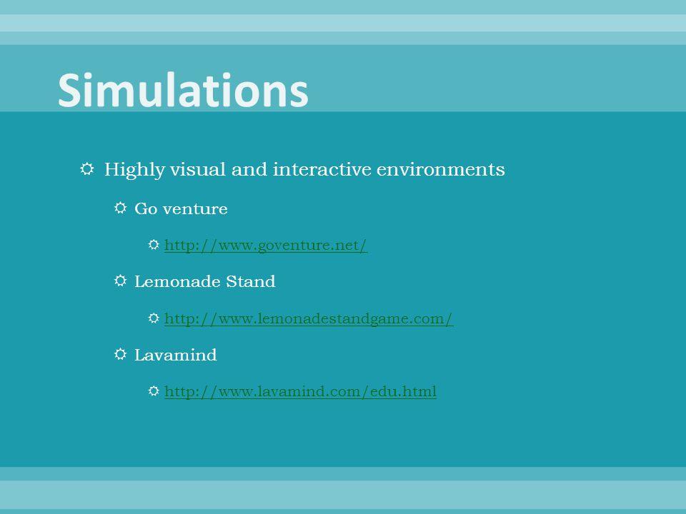  Highly visual and interactive environments  Go venture  http://www.goventure.net/ http://www.goventure.net/  Lemonade Stand  http://www.lemonadestandgame.com/ http://www.lemonadestandgame.com/  Lavamind  http://www.lavamind.com/edu.html http://www.lavamind.com/edu.html
