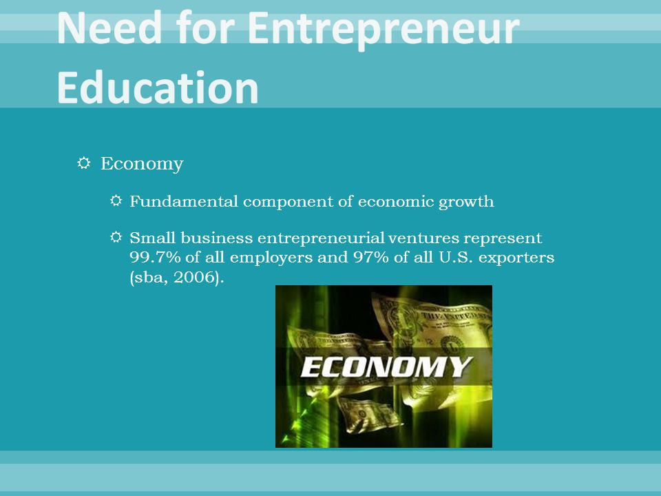  Economy  Fundamental component of economic growth  Small business entrepreneurial ventures represent 99.7% of all employers and 97% of all U.S. ex