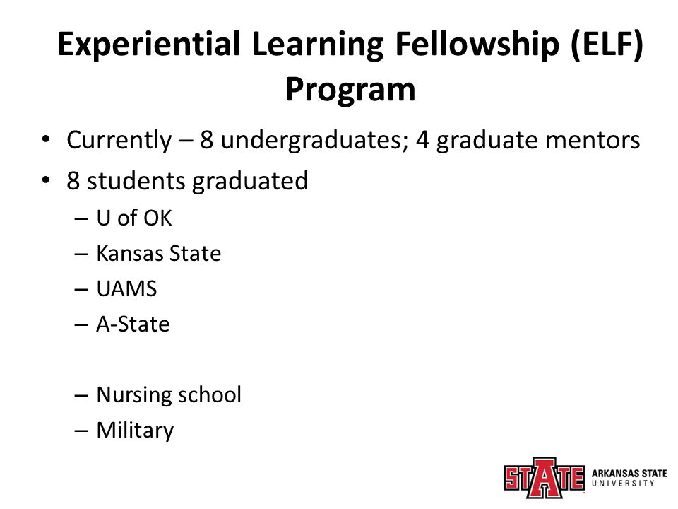 Experiential Learning Fellowship (ELF) Program 20+ presentations – Local, state, national and international conferences Nicole Poe Poster Presentations Society of Environmental Toxicology and Chemistry (Fall 2013) Arkansas Soil and Water Education Conference (Jan 2014) Oral Presentations Create@StAte (April 2014) Arkansas Waterworks & Water Environment Association (April 2014)