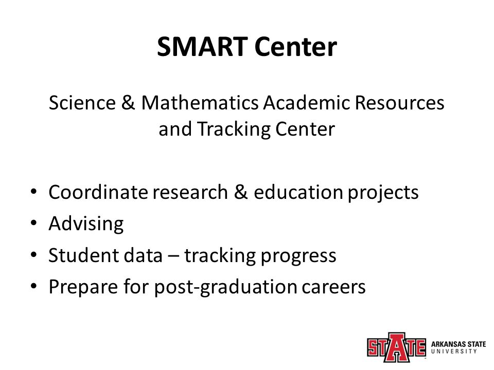 SMART Center Science & Mathematics Academic Resources and Tracking Center Coordinate research & education projects Advising Student data – tracking progress Prepare for post-graduation careers