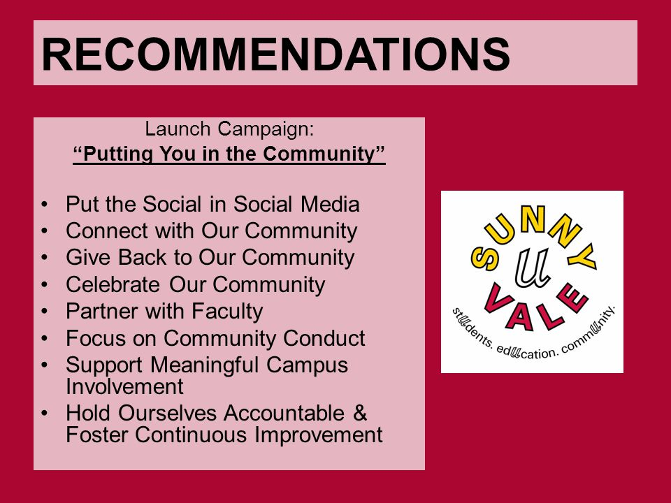 RECOMMENDATIONS Launch Campaign: Putting You in the Community Put the Social in Social Media Connect with Our Community Give Back to Our Community Celebrate Our Community Partner with Faculty Focus on Community Conduct Support Meaningful Campus Involvement Hold Ourselves Accountable & Foster Continuous Improvement