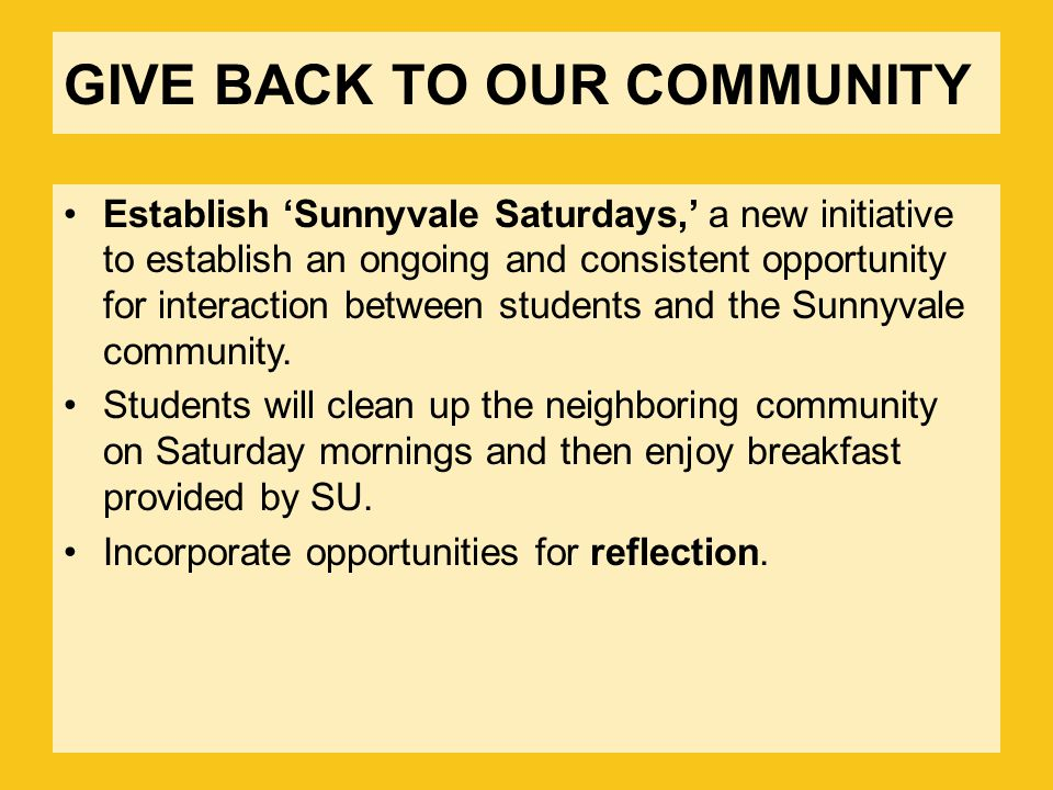 GIVE BACK TO OUR COMMUNITY Establish 'Sunnyvale Saturdays,' a new initiative to establish an ongoing and consistent opportunity for interaction between students and the Sunnyvale community.