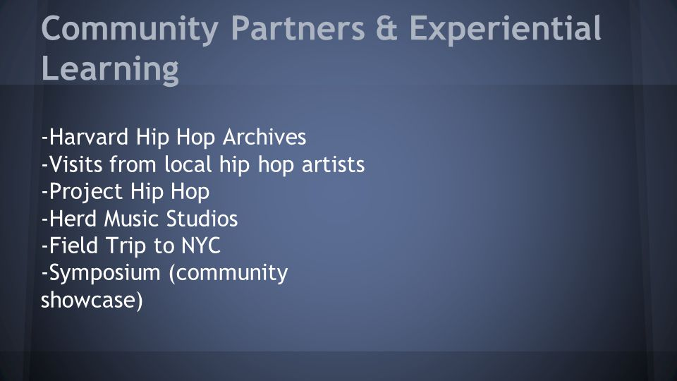 Community Partners & Experiential Learning -Harvard Hip Hop Archives -Visits from local hip hop artists -Project Hip Hop -Herd Music Studios -Field Trip to NYC -Symposium (community showcase)