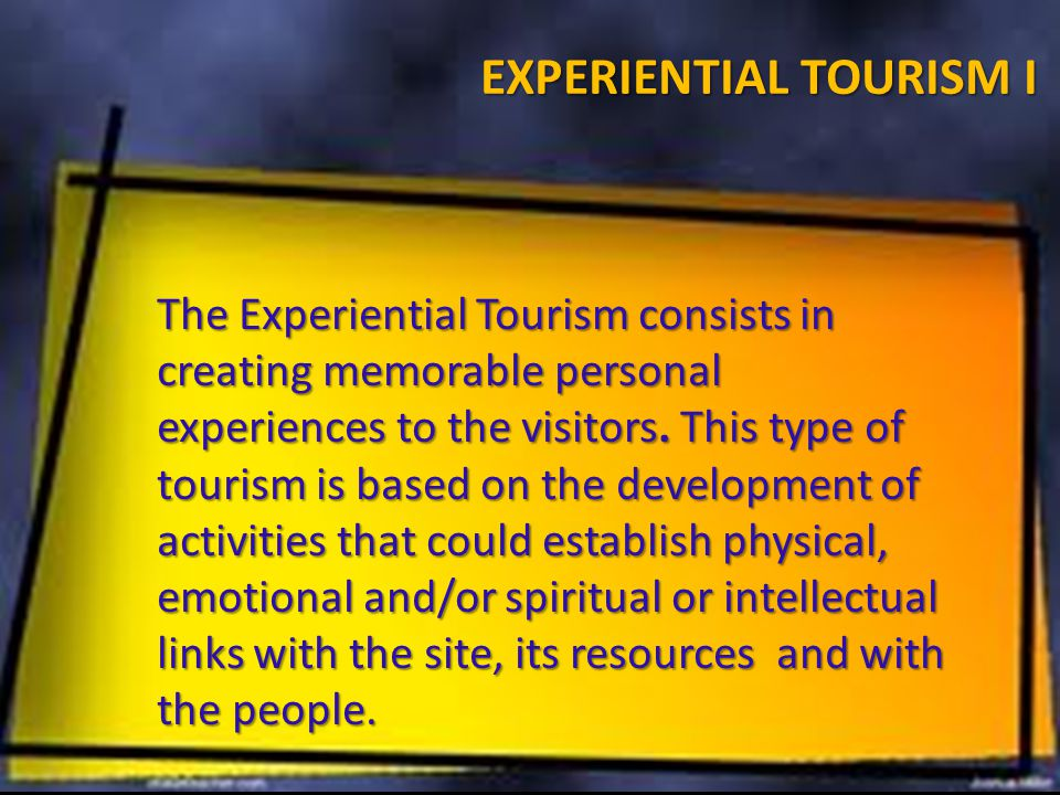 EXPERIENTIAL TOURISM I The Experiential Tourism consists in creating memorable personal experiences to the visitors.