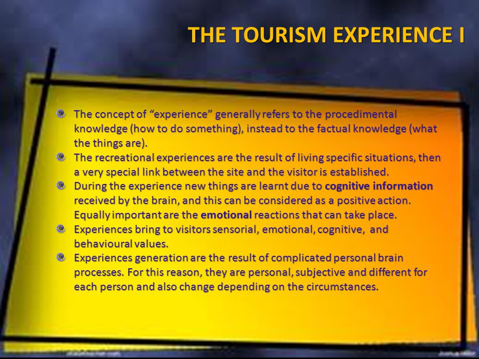 THE TOURISM EXPERIENCE I The concept of experience generally refers to the procedimental knowledge (how to do something), instead to the factual knowledge (what the things are).