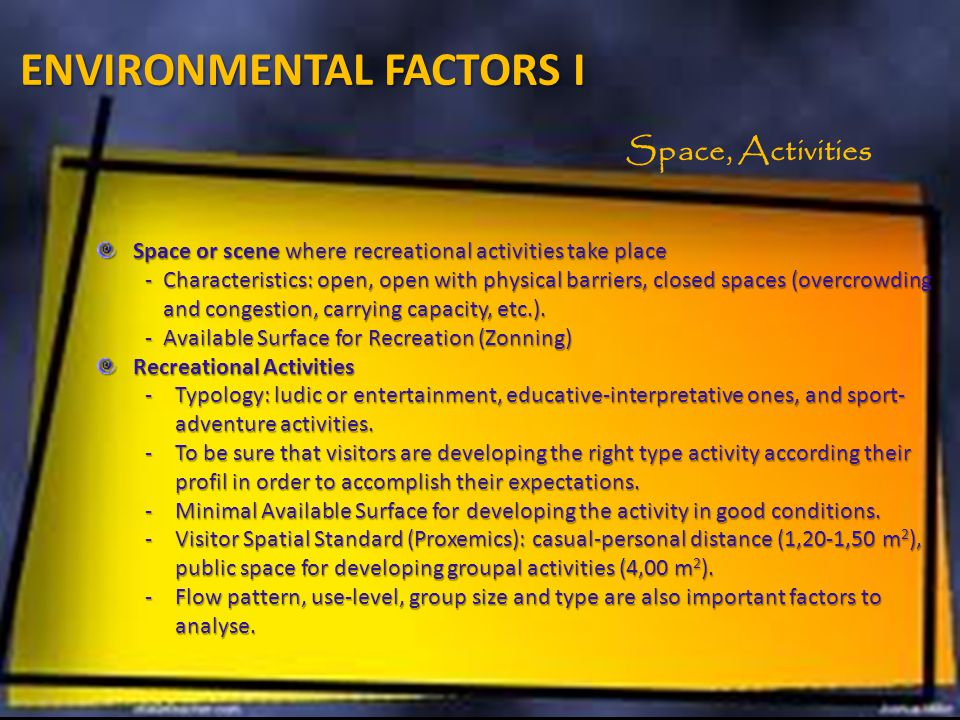 ENVIRONMENTAL FACTORS I Space or scene where recreational activities take place -Characteristics: open, open with physical barriers, closed spaces (overcrowding and congestion, carrying capacity, etc.).