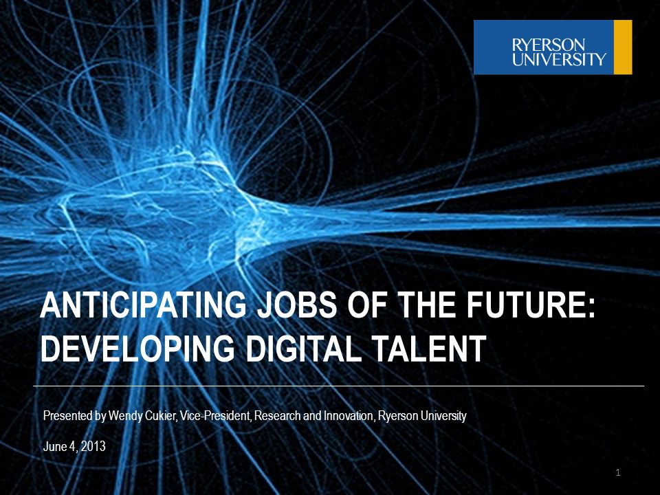ANTICIPATING JOBS OF THE FUTURE: DEVELOPING DIGITAL TALENT Presented by Wendy Cukier, Vice-President, Research and Innovation, Ryerson University June 4, 2013 1