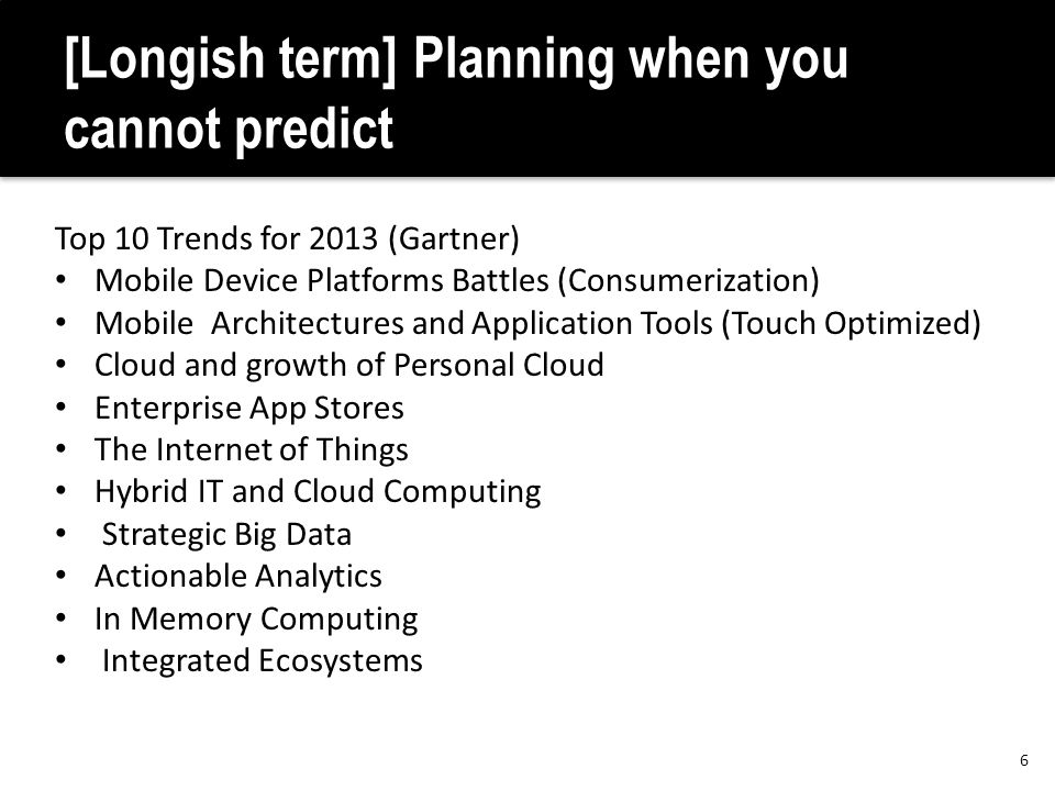 [Longish term] Planning when you cannot predict Top 10 Trends for 2013 (Gartner) Mobile Device Platforms Battles (Consumerization) Mobile Architecture