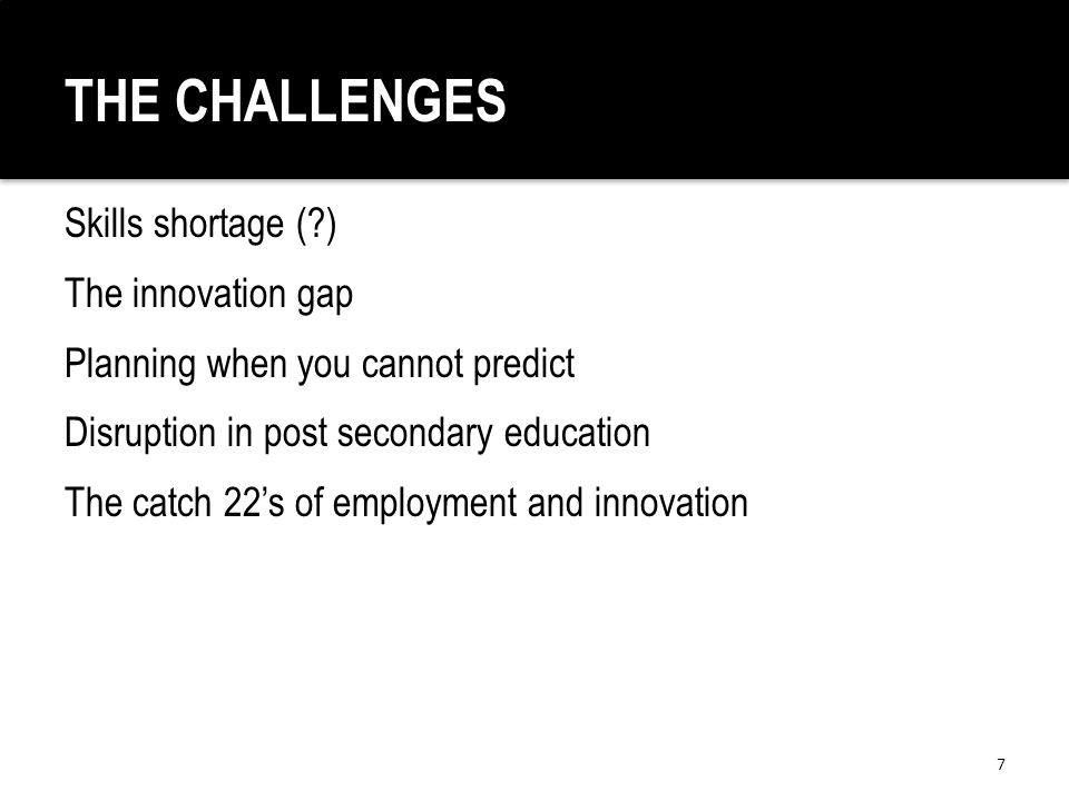 THE CHALLENGES Skills shortage ( ) The innovation gap Planning when you cannot predict Disruption in post secondary education The catch 22's of employment and innovation 7