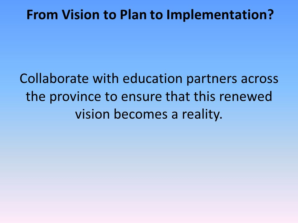 From Vision to Plan to Implementation? Collaborate with education partners across the province to ensure that this renewed vision becomes a reality.