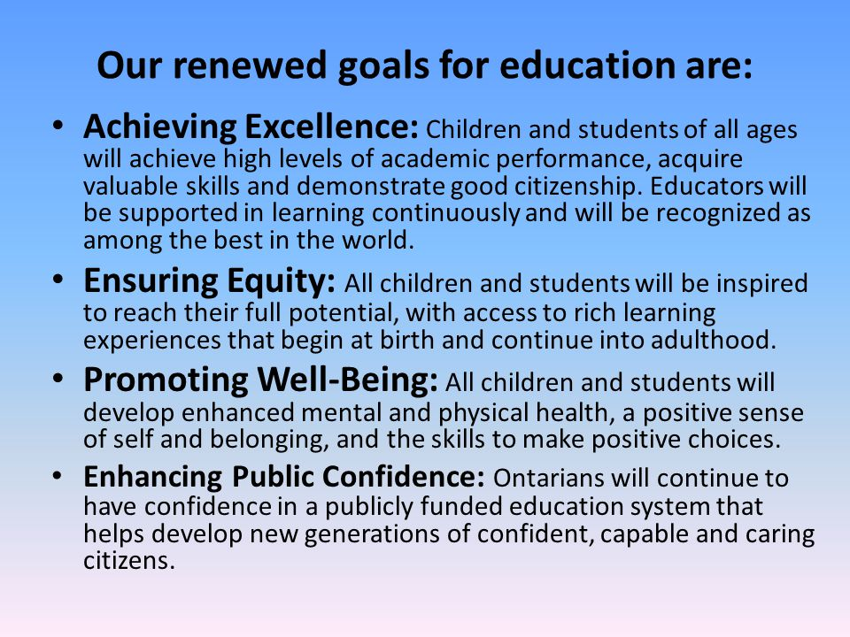 Our renewed goals for education are: Achieving Excellence: Children and students of all ages will achieve high levels of academic performance, acquire