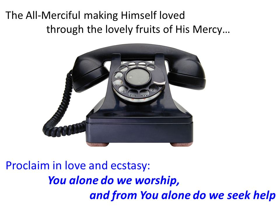 Proclaim in love and ecstasy: You alone do we worship, and from You alone do we seek help The All-Merciful making Himself loved through the lovely fruits of His Mercy…