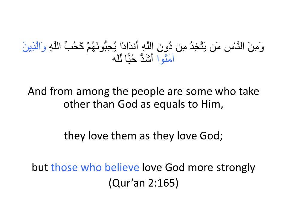 وَمِنَ النَّاسِ مَن يَتَّخِذُ مِن دُونِ اللَّهِ أَندَادًا يُحِبُّونَهُمْ كَحُبِّ اللَّهِ وَالَّذِينَ آمَنُوا أَشَدُّ حُبًّا لِّلَّه And from among the people are some who take other than God as equals to Him, they love them as they love God; but those who believe love God more strongly (Qur'an 2:165)