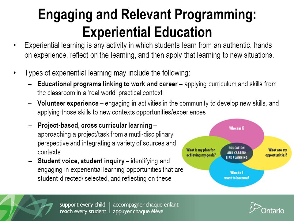 Engaging and Relevant Programming: Experiential Education Experiential learning is any activity in which students learn from an authentic, hands on experience, reflect on the learning, and then apply that learning to new situations.