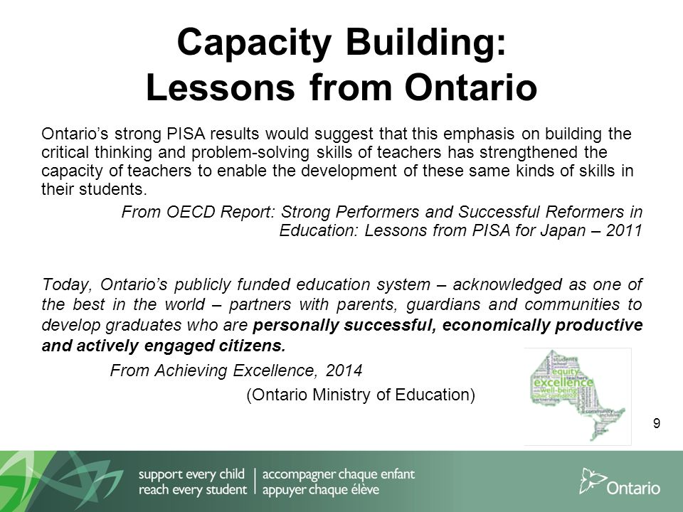9 Capacity Building: Lessons from Ontario Ontario's strong PISA results would suggest that this emphasis on building the critical thinking and problem-solving skills of teachers has strengthened the capacity of teachers to enable the development of these same kinds of skills in their students.