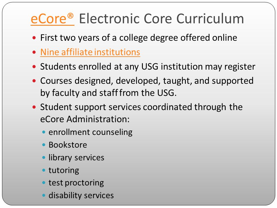 eCore®eCore® Electronic Core Curriculum First two years of a college degree offered online Nine affiliate institutions Students enrolled at any USG institution may register Courses designed, developed, taught, and supported by faculty and staff from the USG.