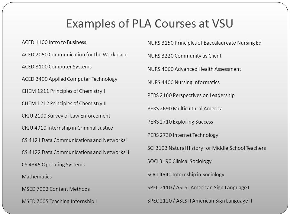 Examples of PLA Courses at VSU ACED 1100 Intro to Business ACED 2050 Communication for the Workplace ACED 3100 Computer Systems ACED 3400 Applied Computer Technology CHEM 1211 Principles of Chemistry I CHEM 1212 Principles of Chemistry II CRJU 2100 Survey of Law Enforcement CRJU 4910 Internship in Criminal Justice CS 4121 Data Communications and Networks I CS 4122 Data Communications and Networks II CS 4345 Operating Systems Mathematics MSED 7002 Content Methods MSED 7005 Teaching Internship I NURS 3150 Principles of Baccalaureate Nursing Ed NURS 3220 Community as Client NURS 4060 Advanced Health Assessment NURS 4400 Nursing Informatics PERS 2160 Perspectives on Leadership PERS 2690 Multicultural America PERS 2710 Exploring Success PERS 2730 Internet Technology SCI 3103 Natural History for Middle School Teachers SOCI 3190 Clinical Sociology SOCI 4540 Internship in Sociology SPEC 2110 / ASLS I American Sign Language I SPEC 2120 / ASLS II American Sign Language II