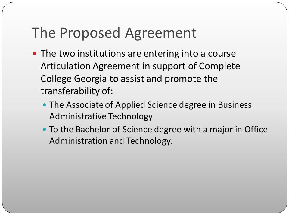 The Proposed Agreement The two institutions are entering into a course Articulation Agreement in support of Complete College Georgia to assist and promote the transferability of: The Associate of Applied Science degree in Business Administrative Technology To the Bachelor of Science degree with a major in Office Administration and Technology.