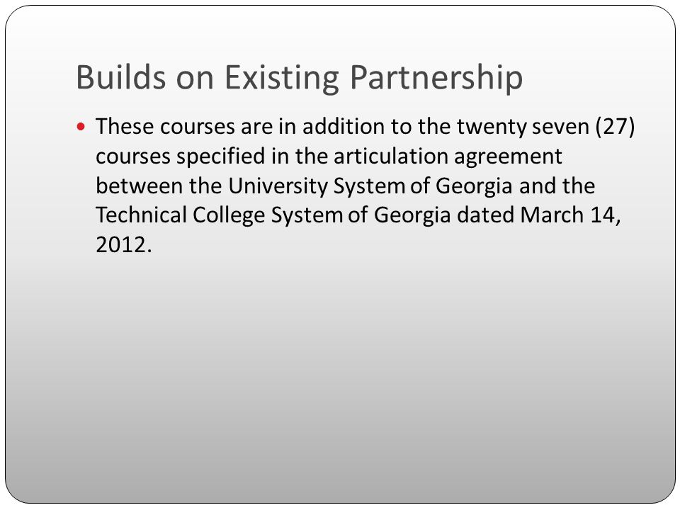 Builds on Existing Partnership These courses are in addition to the twenty seven (27) courses specified in the articulation agreement between the University System of Georgia and the Technical College System of Georgia dated March 14, 2012.