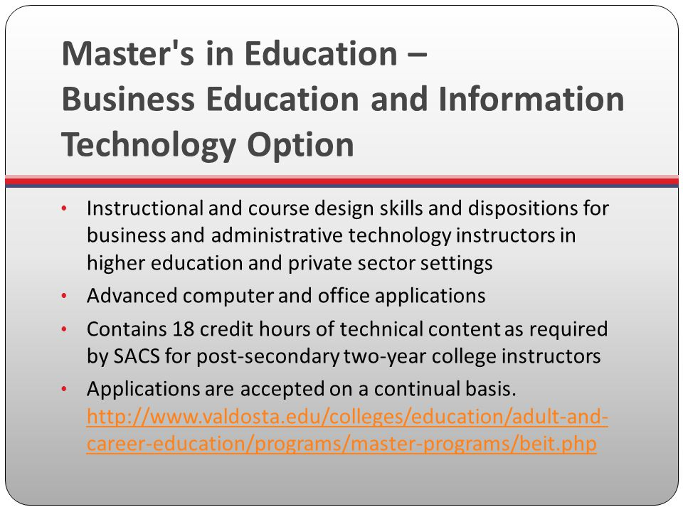 Master s in Education – Business Education and Information Technology Option Instructional and course design skills and dispositions for business and administrative technology instructors in higher education and private sector settings Advanced computer and office applications Contains 18 credit hours of technical content as required by SACS for post-secondary two-year college instructors Applications are accepted on a continual basis.