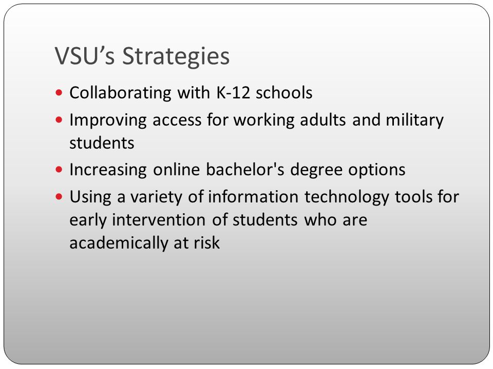 VSU's Strategies Collaborating with K-12 schools Improving access for working adults and military students Increasing online bachelor s degree options Using a variety of information technology tools for early intervention of students who are academically at risk