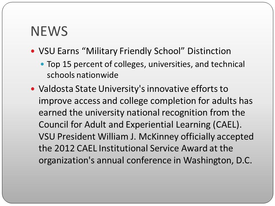 NEWS VSU Earns Military Friendly School Distinction Top 15 percent of colleges, universities, and technical schools nationwide Valdosta State University s innovative efforts to improve access and college completion for adults has earned the university national recognition from the Council for Adult and Experiential Learning (CAEL).