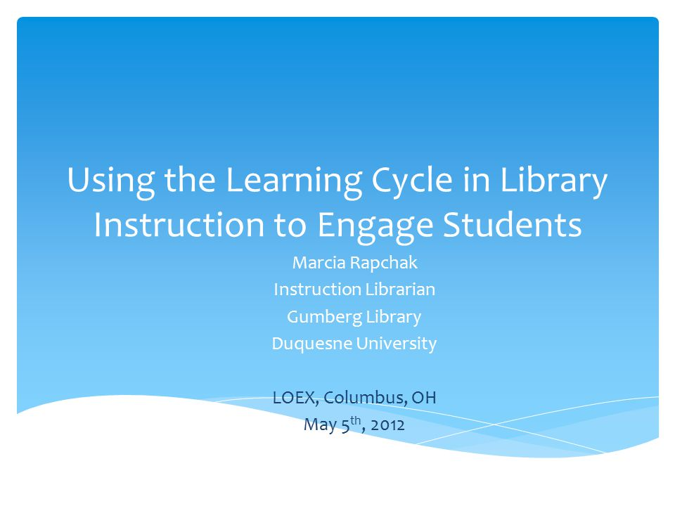 Using the Learning Cycle in Library Instruction to Engage Students Marcia Rapchak Instruction Librarian Gumberg Library Duquesne University LOEX, Columbus, OH May 5 th, 2012