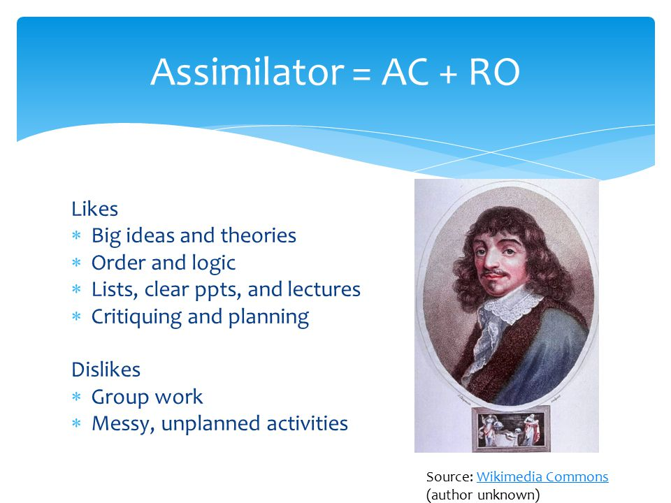 Likes  Big ideas and theories  Order and logic  Lists, clear ppts, and lectures  Critiquing and planning Dislikes  Group work  Messy, unplanned activities Assimilator = AC + RO Source: Wikimedia Commons (author unknown)Wikimedia Commons