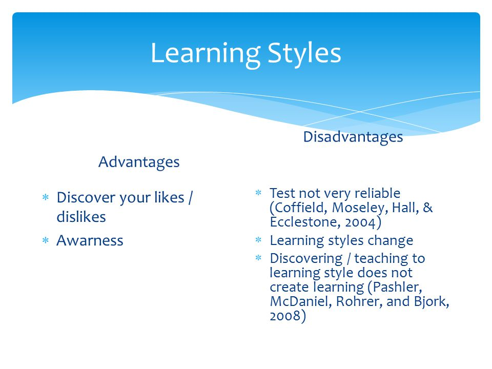 Learning Styles Advantages  Discover your likes / dislikes  Awarness Disadvantages  Test not very reliable (Coffield, Moseley, Hall, & Ecclestone, 2004)  Learning styles change  Discovering / teaching to learning style does not create learning (Pashler, McDaniel, Rohrer, and Bjork, 2008)