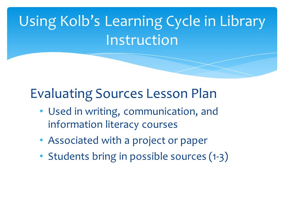 Evaluating Sources Lesson Plan Used in writing, communication, and information literacy courses Associated with a project or paper Students bring in possible sources (1-3) Using Kolb's Learning Cycle in Library Instruction