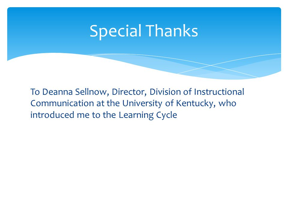 To Deanna Sellnow, Director, Division of Instructional Communication at the University of Kentucky, who introduced me to the Learning Cycle Special Thanks