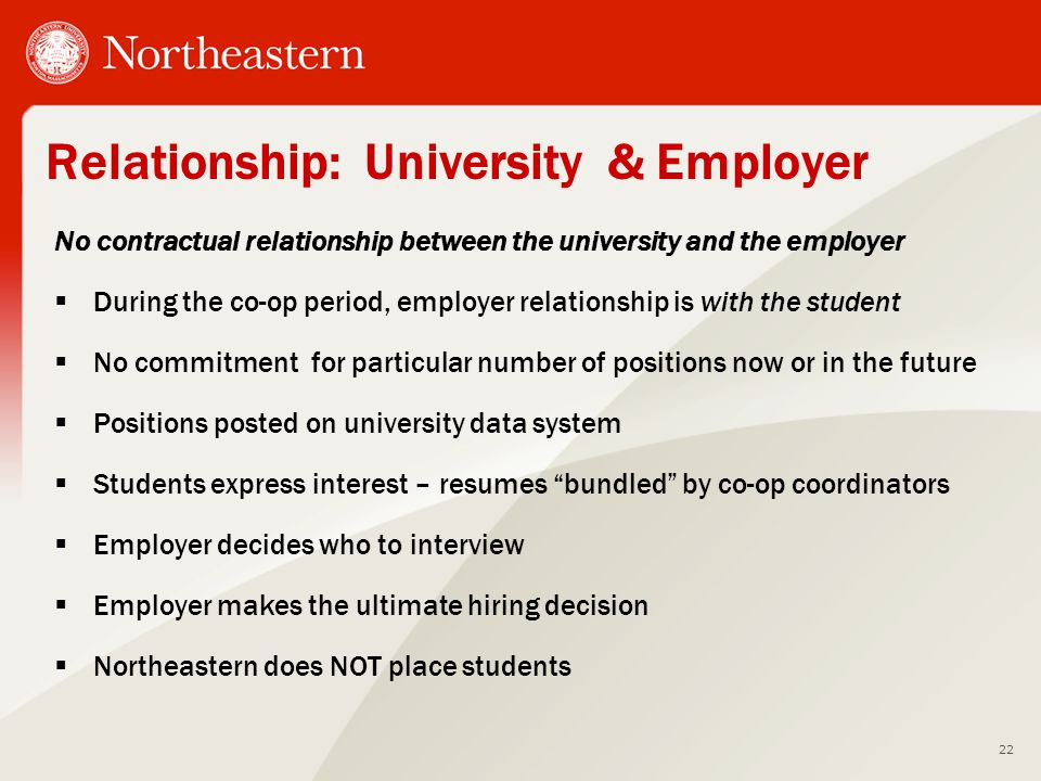 Relationship: University & Employer No contractual relationship between the university and the employer  During the co-op period, employer relationship is with the student  No commitment for particular number of positions now or in the future  Positions posted on university data system  Students express interest – resumes bundled by co-op coordinators  Employer decides who to interview  Employer makes the ultimate hiring decision  Northeastern does NOT place students 22