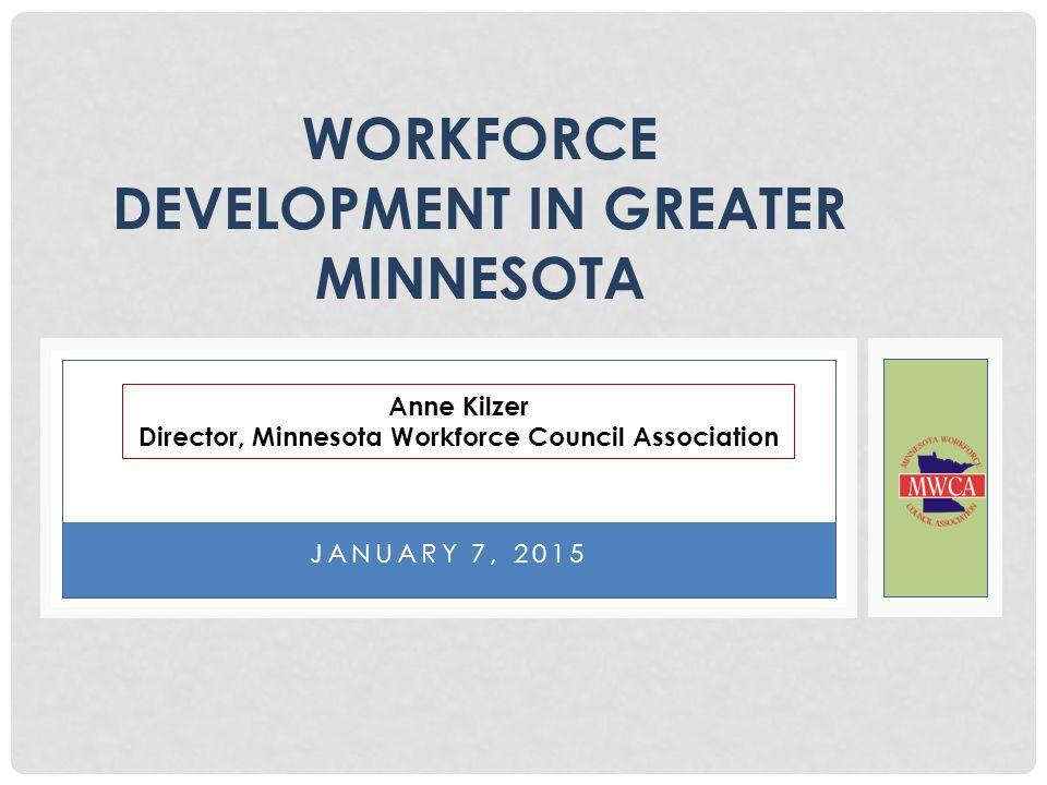 JANUARY 7, 2015 WORKFORCE DEVELOPMENT IN GREATER MINNESOTA Anne Kilzer Director, Minnesota Workforce Council Association