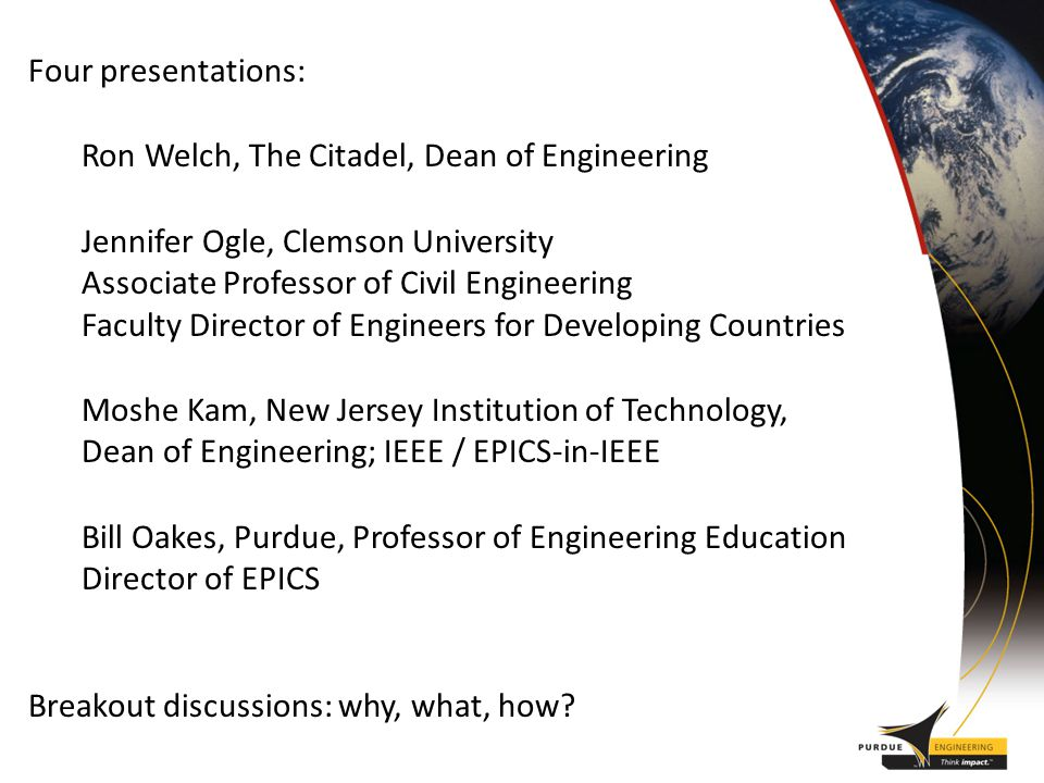 Four presentations: Ron Welch, The Citadel, Dean of Engineering Jennifer Ogle, Clemson University Associate Professor of Civil Engineering Faculty Director of Engineers for Developing Countries Moshe Kam, New Jersey Institution of Technology, Dean of Engineering; IEEE / EPICS-in-IEEE Bill Oakes, Purdue, Professor of Engineering Education Director of EPICS Breakout discussions: why, what, how